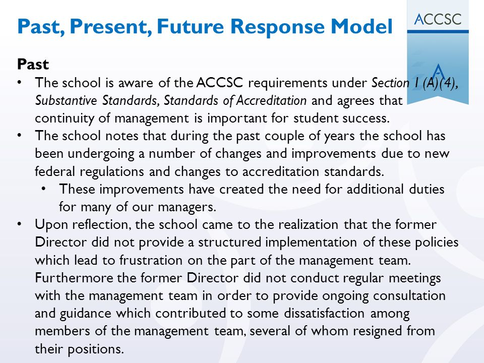 Past The school is aware of the ACCSC requirements under Section I (A)(4), Substantive Standards, Standards of Accreditation and agrees that continuit
