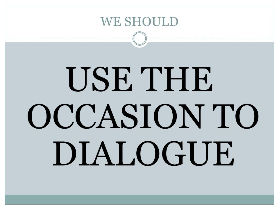 WE SHOULD USE THE OCCASION TO DIALOGUE
