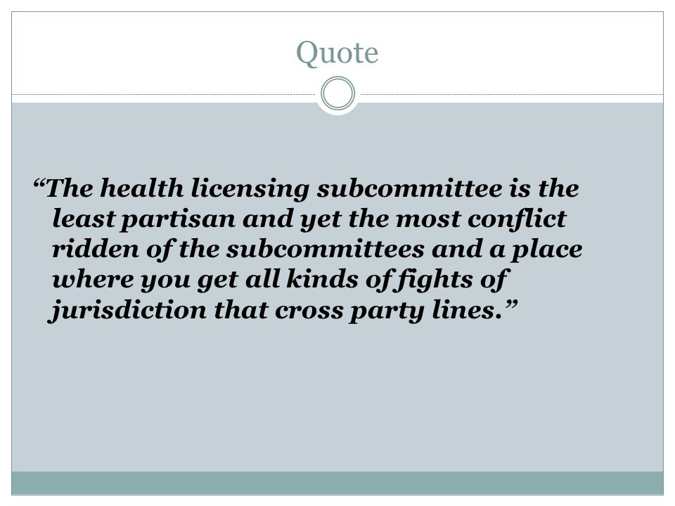 Quote The health licensing subcommittee is the least partisan and yet the most conflict ridden of the subcommittees and a place where you get all kinds of fights of jurisdiction that cross party lines.