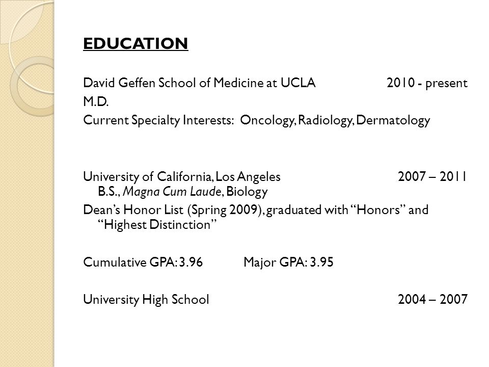 EDUCATION David Geffen School of Medicine at UCLA 2010 - present M.D. Current Specialty Interests: Oncology, Radiology, Dermatology University of Cali