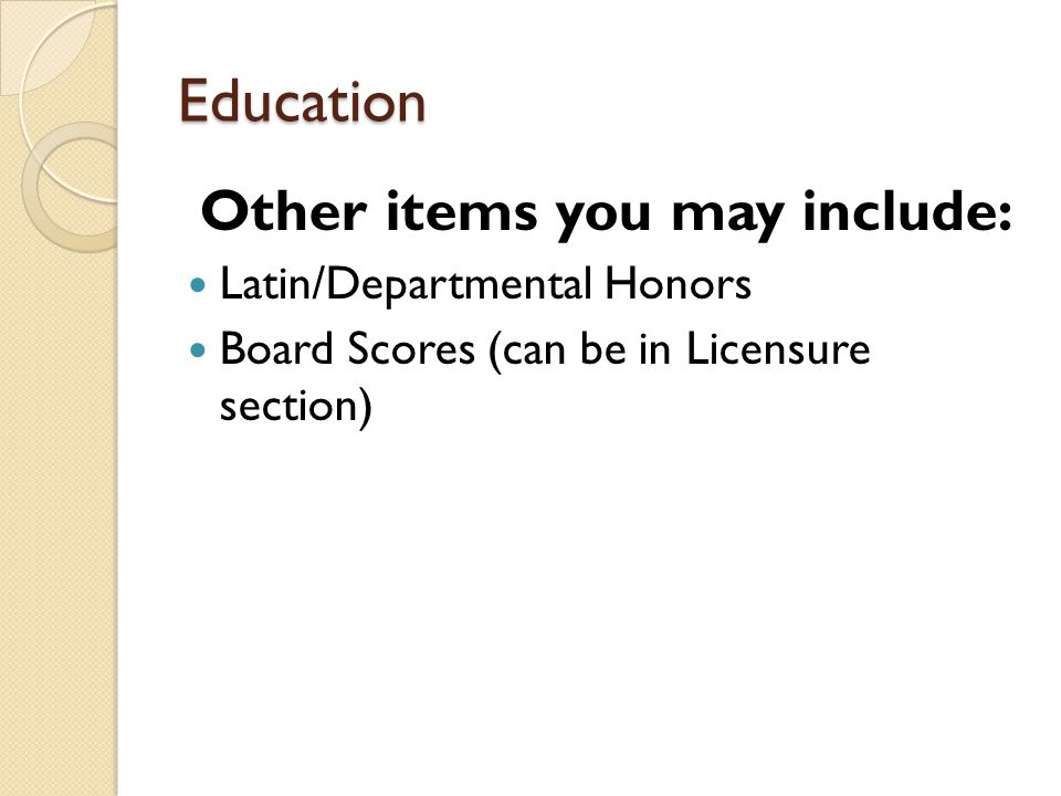 Education Other items you may include: Latin/Departmental Honors Board Scores (can be in Licensure section)