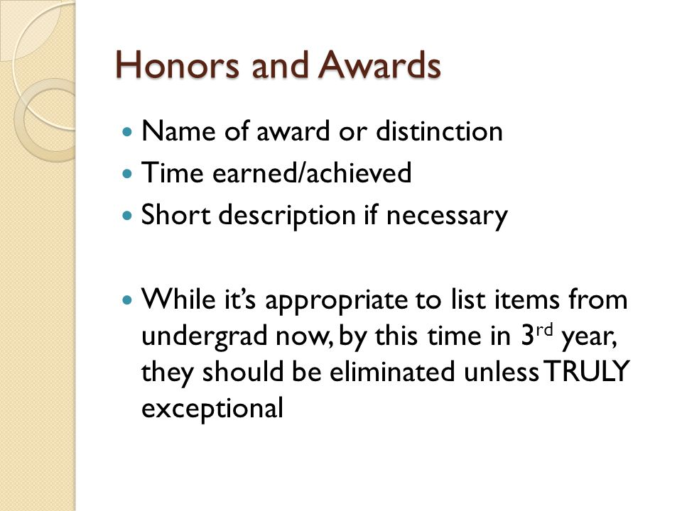 Honors and Awards Name of award or distinction Time earned/achieved Short description if necessary While it's appropriate to list items from undergrad