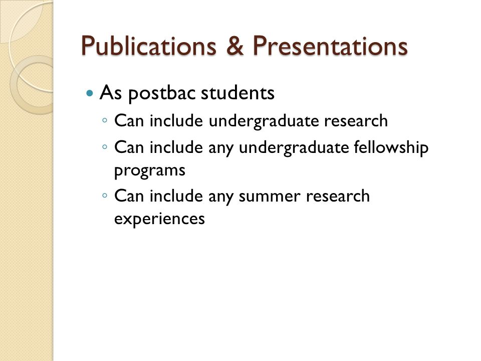 Publications & Presentations As postbac students ◦ Can include undergraduate research ◦ Can include any undergraduate fellowship programs ◦ Can includ