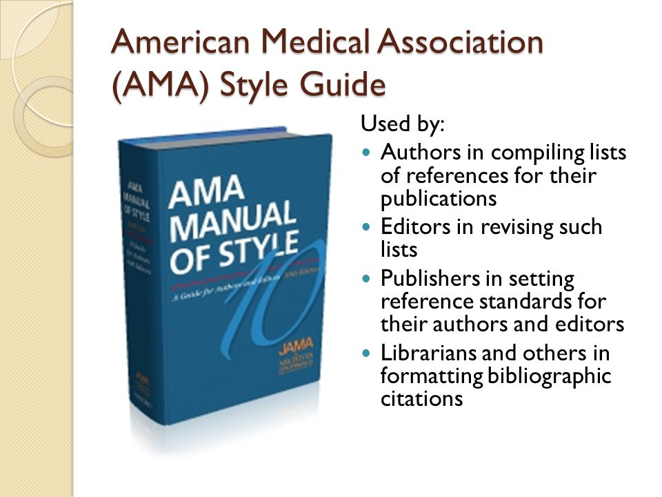 American Medical Association (AMA) Style Guide Used by: Authors in compiling lists of references for their publications Editors in revising such lists