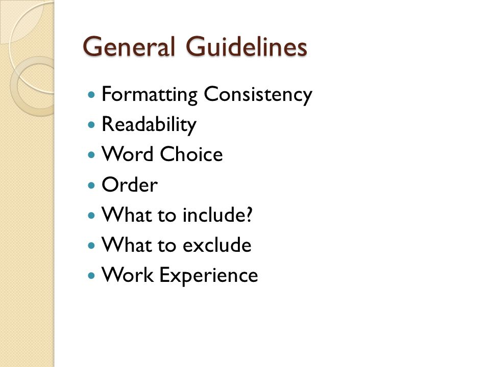 General Guidelines Formatting Consistency Readability Word Choice Order What to include? What to exclude Work Experience