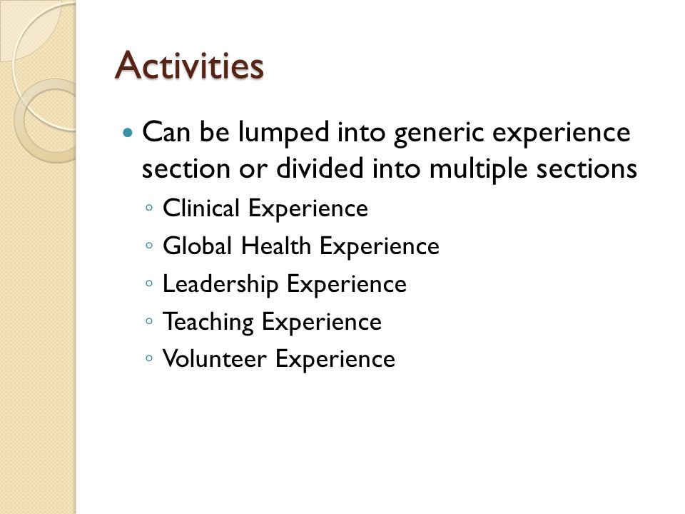 Activities Can be lumped into generic experience section or divided into multiple sections ◦ Clinical Experience ◦ Global Health Experience ◦ Leadersh