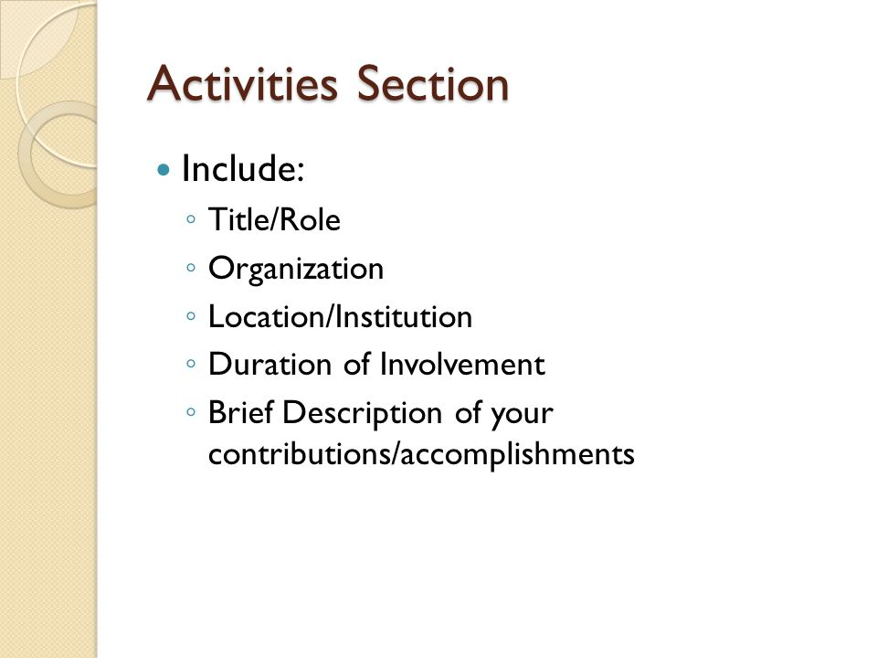 Activities Section Include: ◦ Title/Role ◦ Organization ◦ Location/Institution ◦ Duration of Involvement ◦ Brief Description of your contributions/acc