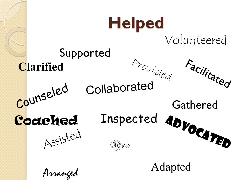 Helped Collaborated advocated Supported Aided Provided Counseled Assisted Inspected Facilitated Coached Volunteered Clarified Gathered Arranged Adapte