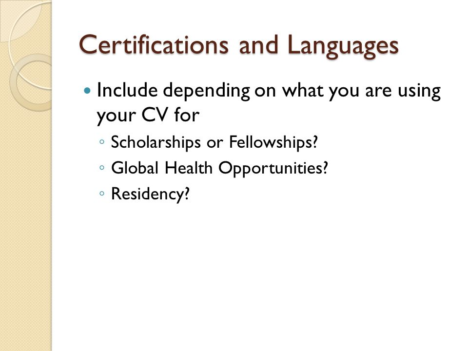 Certifications and Languages Include depending on what you are using your CV for ◦ Scholarships or Fellowships? ◦ Global Health Opportunities? ◦ Resid