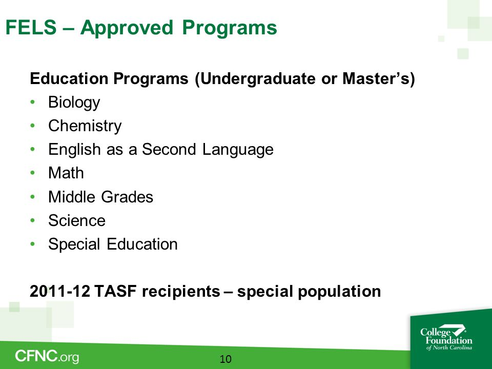 FELS – Approved Programs Education Programs (Undergraduate or Master's) Biology Chemistry English as a Second Language Math Middle Grades Science Special Education 2011-12 TASF recipients – special population 10