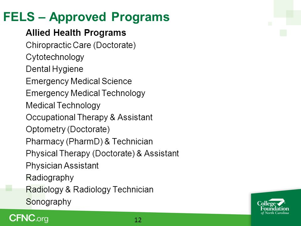 FELS – Approved Programs Allied Health Programs Chiropractic Care (Doctorate) Cytotechnology Dental Hygiene Emergency Medical Science Emergency Medical Technology Medical Technology Occupational Therapy & Assistant Optometry (Doctorate) Pharmacy (PharmD) & Technician Physical Therapy (Doctorate) & Assistant Physician Assistant Radiography Radiology & Radiology Technician Sonography 12