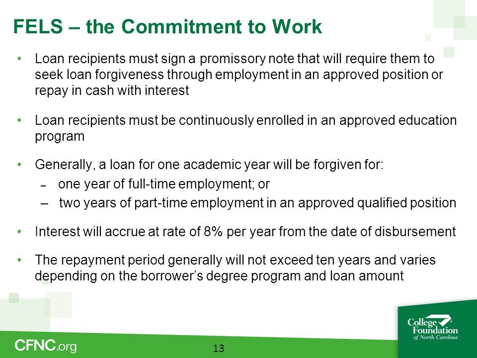 FELS – the Commitment to Work Loan recipients must sign a promissory note that will require them to seek loan forgiveness through employment in an approved position or repay in cash with interest Loan recipients must be continuously enrolled in an approved education program Generally, a loan for one academic year will be forgiven for: – one year of full-time employment; or – two years of part-time employment in an approved qualified position Interest will accrue at rate of 8% per year from the date of disbursement The repayment period generally will not exceed ten years and varies depending on the borrower's degree program and loan amount 13