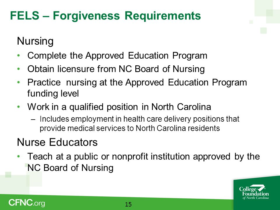 FELS – Forgiveness Requirements Nursing Complete the Approved Education Program Obtain licensure from NC Board of Nursing Practice nursing at the Approved Education Program funding level Work in a qualified position in North Carolina –Includes employment in health care delivery positions that provide medical services to North Carolina residents Nurse Educators Teach at a public or nonprofit institution approved by the NC Board of Nursing 15