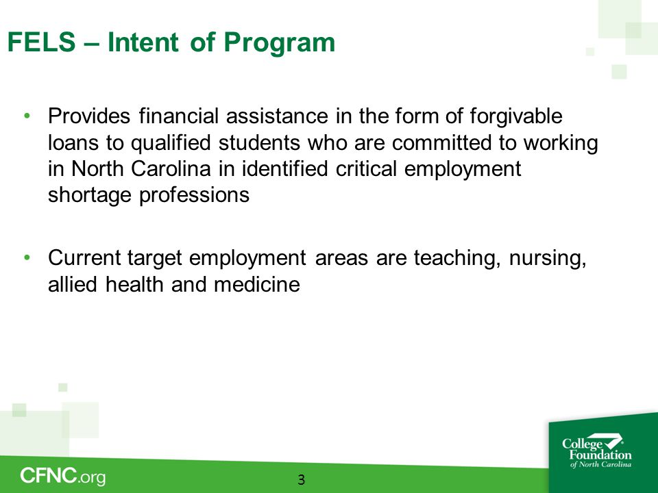 FELS – Forgiveness Requirements Teaching Complete the Approved Education Program Obtain licensure from NCDPI Teach in a qualified position –Includes employment in a NC public school or charter school, school operated by the State of NC or operated by the federal government in NC Employment as an administrator or as a substitute teacher or employment in a nonpublic school, community college or institution of higher learning is not eligible for forgiveness 14