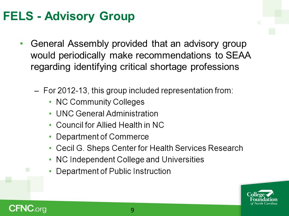 FELS - Advisory Group General Assembly provided that an advisory group would periodically make recommendations to SEAA regarding identifying critical shortage professions –For 2012-13, this group included representation from: NC Community Colleges UNC General Administration Council for Allied Health in NC Department of Commerce Cecil G.