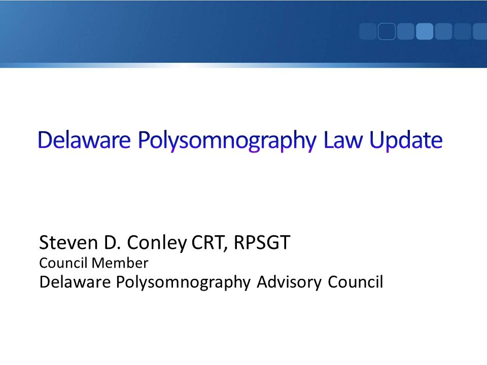 Steven D. Conley CRT, RPSGT Council Member Delaware Polysomnography Advisory Council