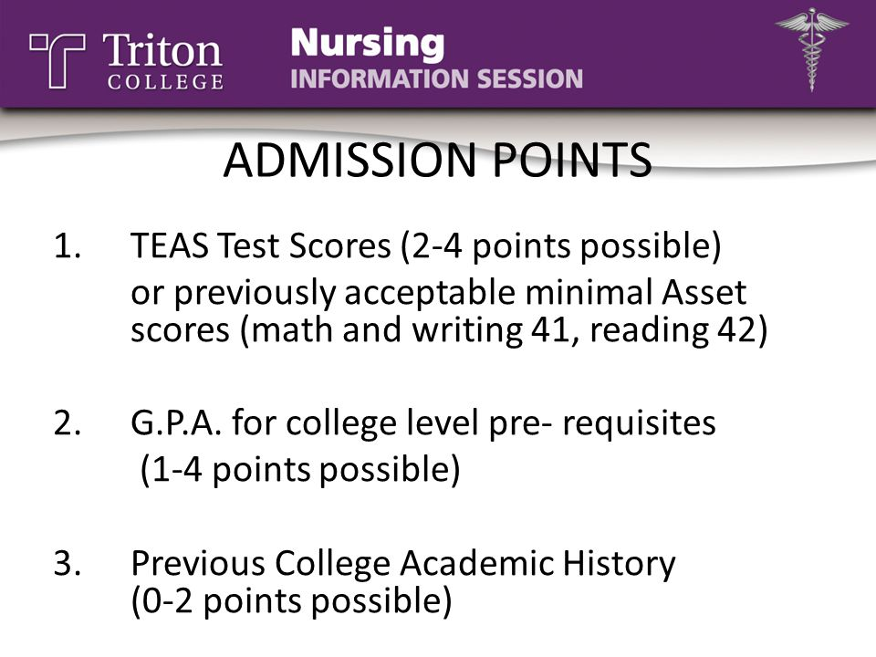 ADMISSION POINTS 1.TEAS Test Scores (2-4 points possible) or previously acceptable minimal Asset scores (math and writing 41, reading 42) 2.G.P.A. for