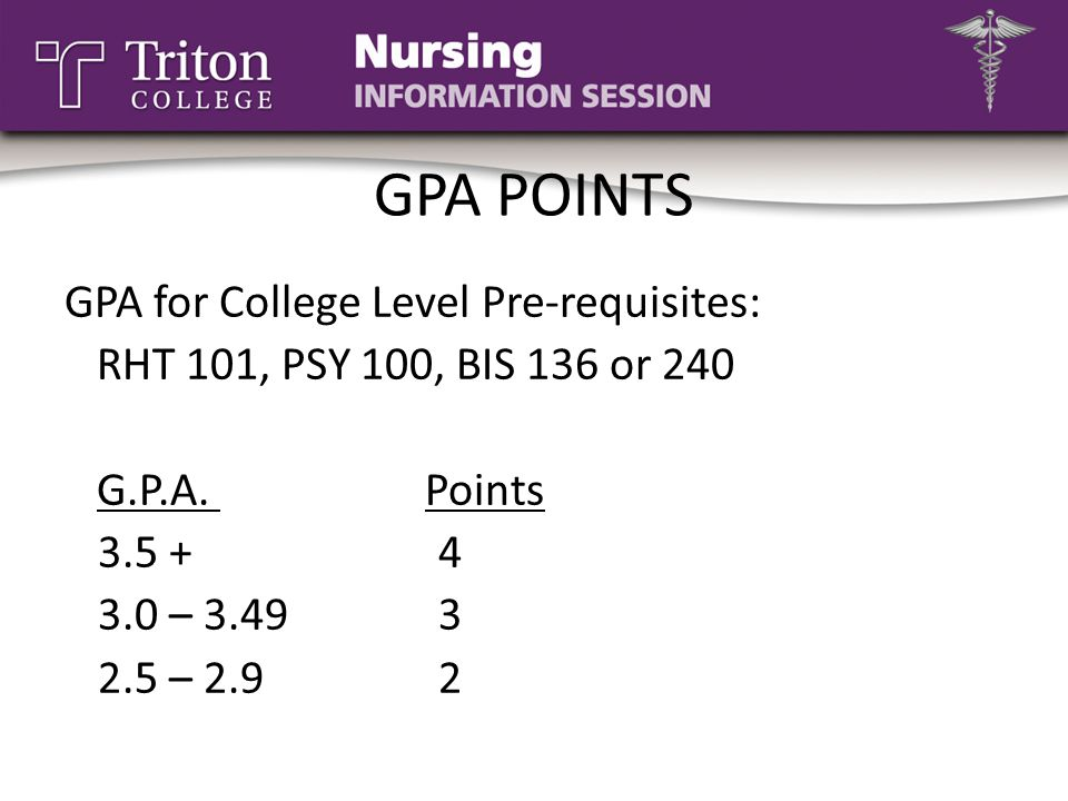 GPA POINTS GPA for College Level Pre-requisites: RHT 101, PSY 100, BIS 136 or 240 G.P.A. Points 3.5 +4 3.0 – 3.493 2.5 – 2.92