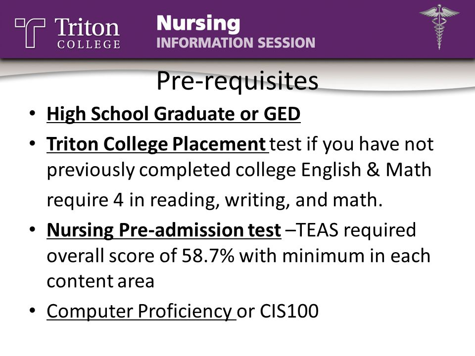 Pre-requisites High School Graduate or GED Triton College Placement test if you have not previously completed college English & Math require 4 in read