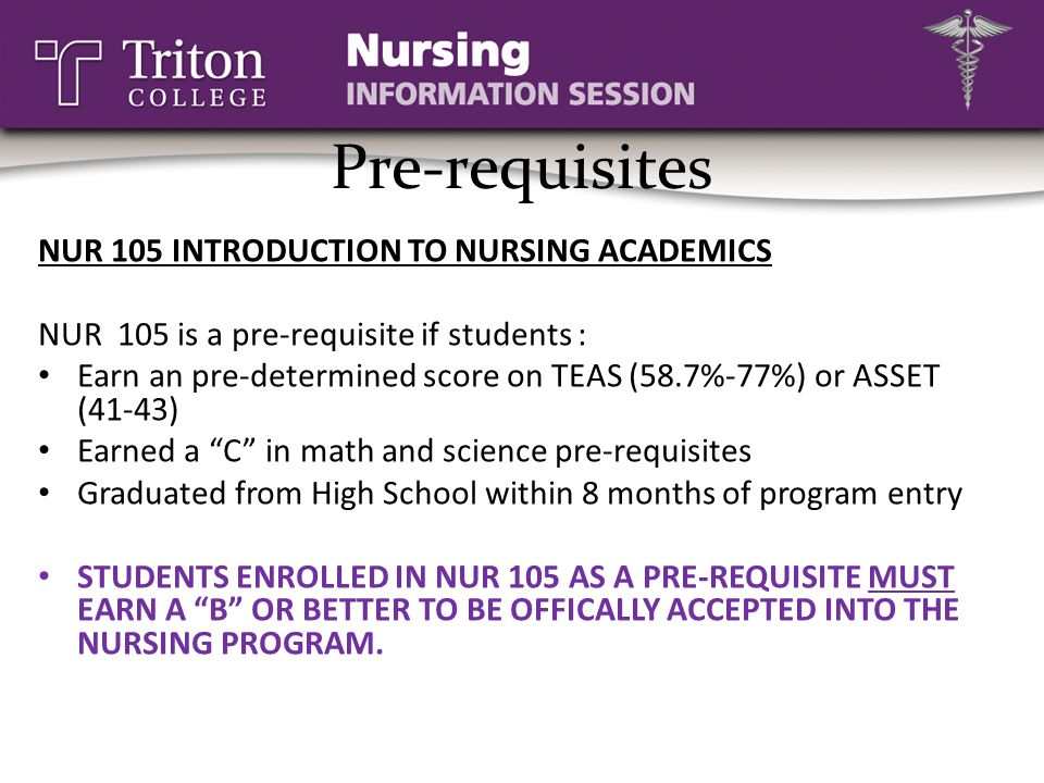 Pre-requisites NUR 105 INTRODUCTION TO NURSING ACADEMICS NUR 105 is a pre-requisite if students : Earn an pre-determined score on TEAS (58.7%-77%) or