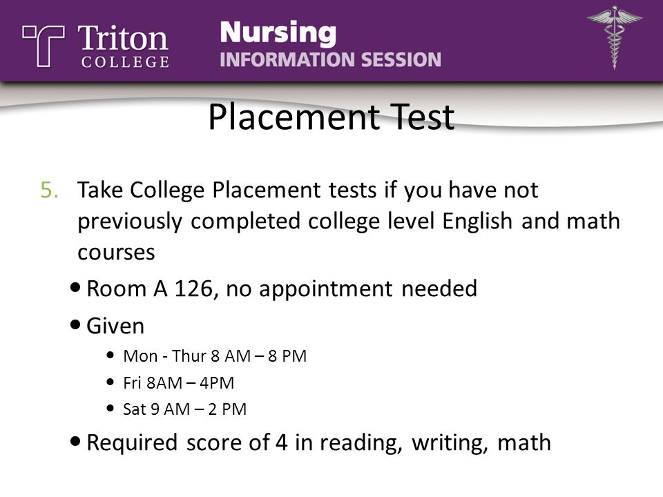 Placement Test 5.Take College Placement tests if you have not previously completed college level English and math courses Room A 126, no appointment n