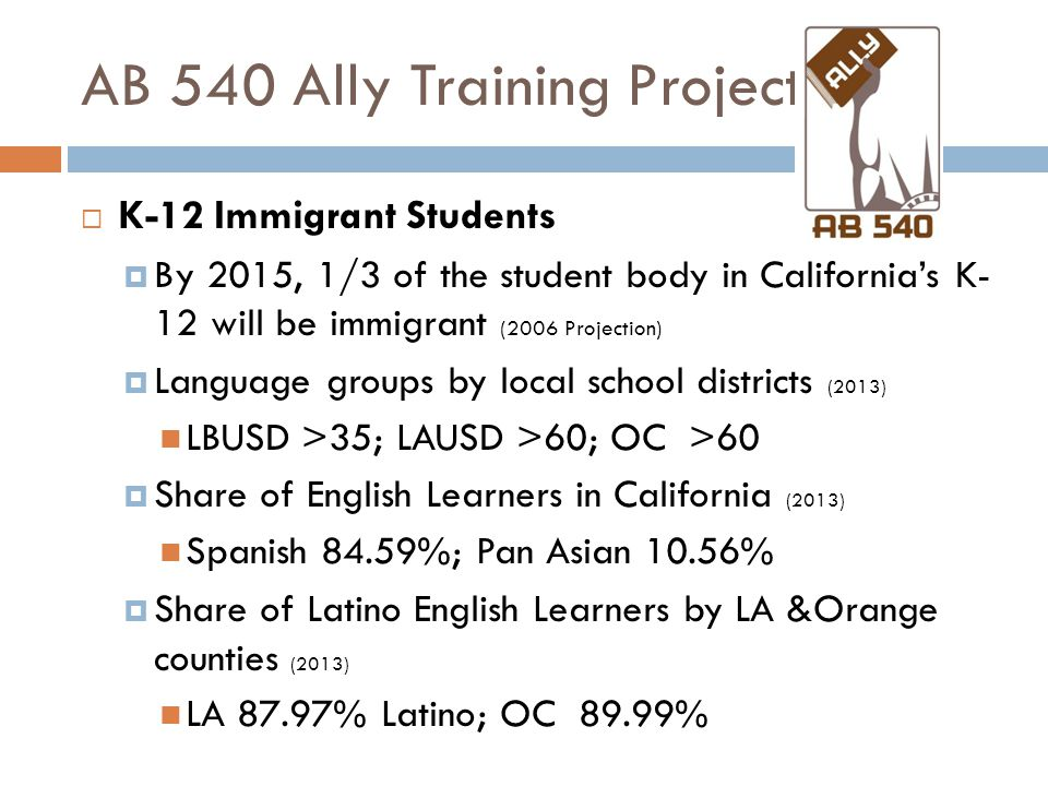 AB 540 Ally Training Project  K-12 Immigrant Students  By 2015, 1/3 of the student body in California's K- 12 will be immigrant (2006 Projection)  Language groups by local school districts (2013) LBUSD >35; LAUSD >60; OC >60  Share of English Learners in California (2013) Spanish 84.59%; Pan Asian 10.56%  Share of Latino English Learners by LA &Orange counties (2013) LA 87.97% Latino; OC 89.99%