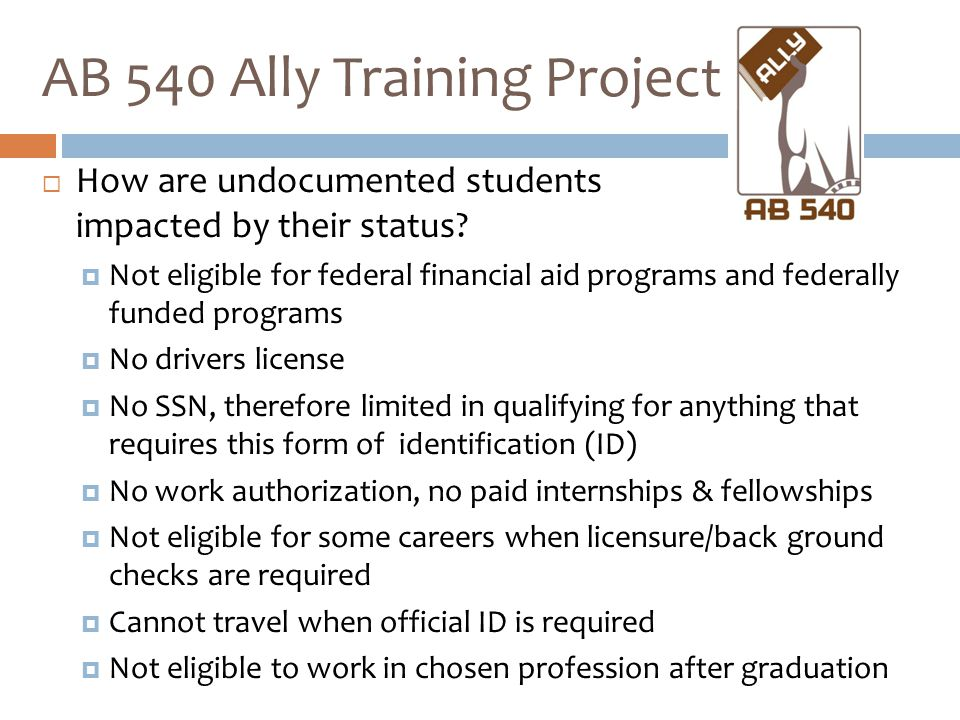  How are undocumented students impacted by their status?  Not eligible for federal financial aid programs and federally funded programs  No drivers