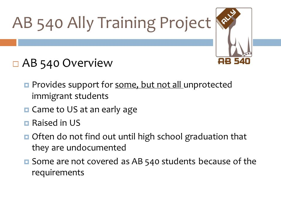  AB 540 Overview  Provides support for some, but not all unprotected immigrant students  Came to US at an early age  Raised in US  Often do not f