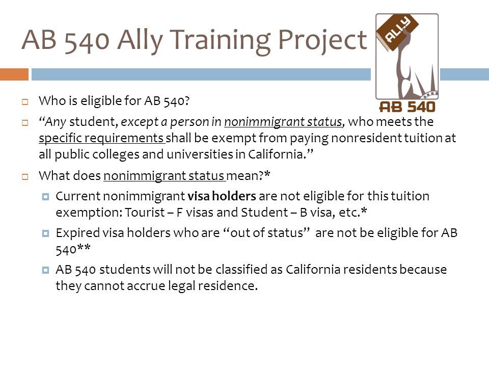 """ Who is eligible for AB 540?  """"Any student, except a person in nonimmigrant status, who meets the specific requirements shall be exempt from paying"""