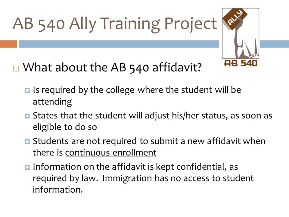  What about the AB 540 affidavit?  Is required by the college where the student will be attending  States that the student will adjust his/her stat