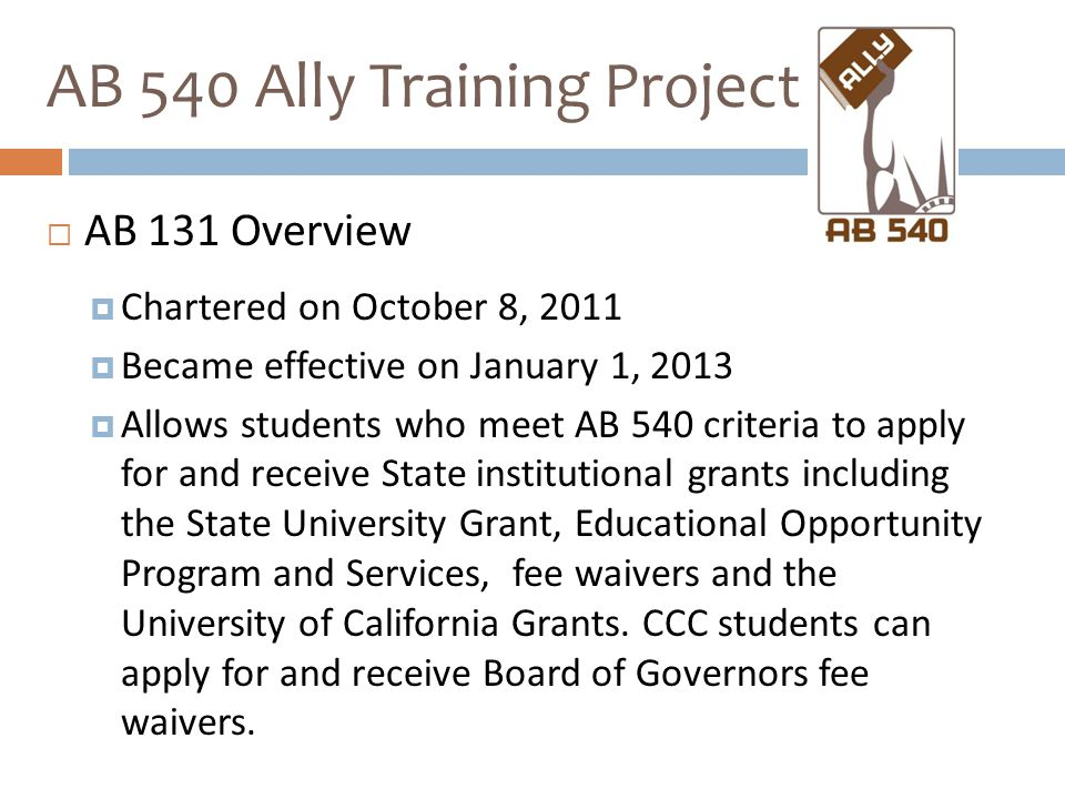  AB 131 Overview  Chartered on October 8, 2011  Became effective on January 1, 2013  Allows students who meet AB 540 criteria to apply for and receive State institutional grants including the State University Grant, Educational Opportunity Program and Services, fee waivers and the University of California Grants.