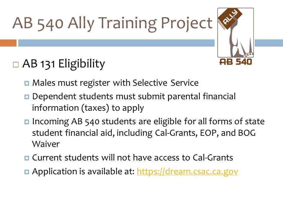  AB 131 Eligibility  Males must register with Selective Service  Dependent students must submit parental financial information (taxes) to apply  I