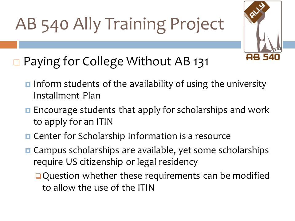  Paying for College Without AB 131  Inform students of the availability of using the university Installment Plan  Encourage students that apply for scholarships and work to apply for an ITIN  Center for Scholarship Information is a resource  Campus scholarships are available, yet some scholarships require US citizenship or legal residency  Question whether these requirements can be modified to allow the use of the ITIN AB 540 Ally Training Project