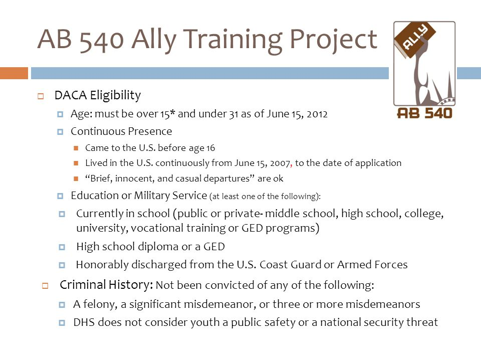 AB 540 Ally Training Project  DACA Eligibility  Age: must be over 15* and under 31 as of June 15, 2012  Continuous Presence Came to the U.S. before