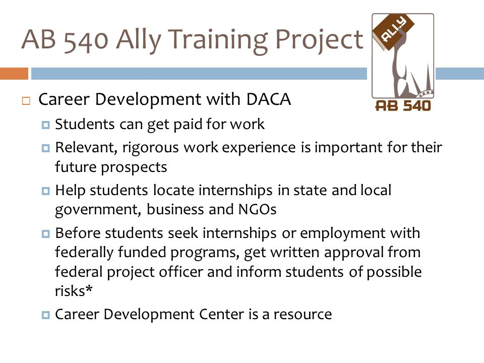  Career Development with DACA  Students can get paid for work  Relevant, rigorous work experience is important for their future prospects  Help students locate internships in state and local government, business and NGOs  Before students seek internships or employment with federally funded programs, get written approval from federal project officer and inform students of possible risks*  Career Development Center is a resource AB 540 Ally Training Project