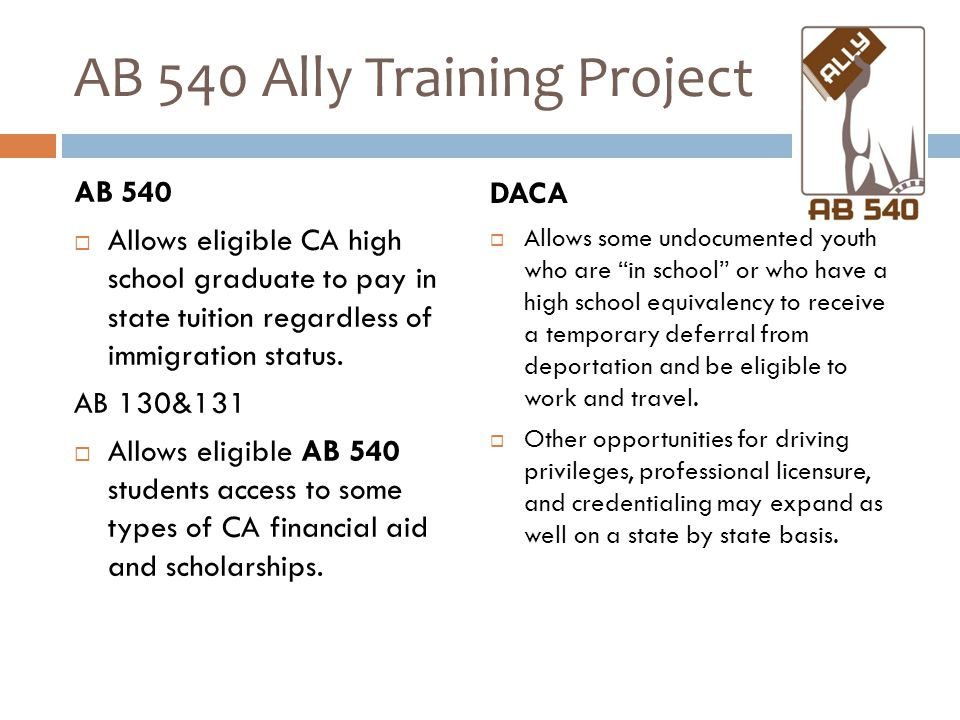 AB 540 Ally Training Project AB 540  Allows eligible CA high school graduate to pay in state tuition regardless of immigration status.
