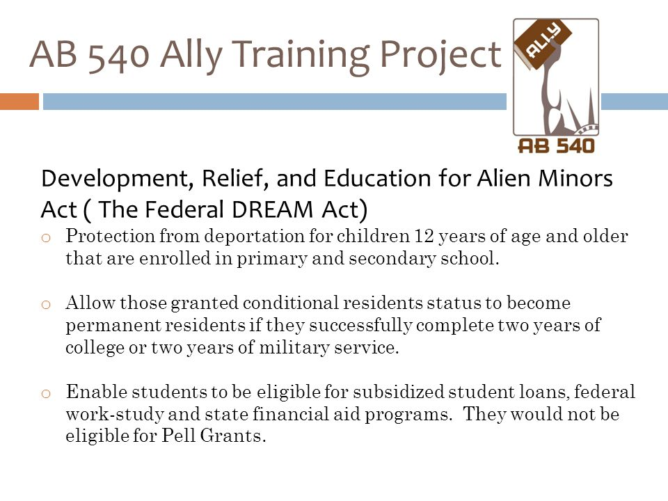 AB 540 Ally Training Project Development, Relief, and Education for Alien Minors Act ( The Federal DREAM Act) o Protection from deportation for children 12 years of age and older that are enrolled in primary and secondary school.