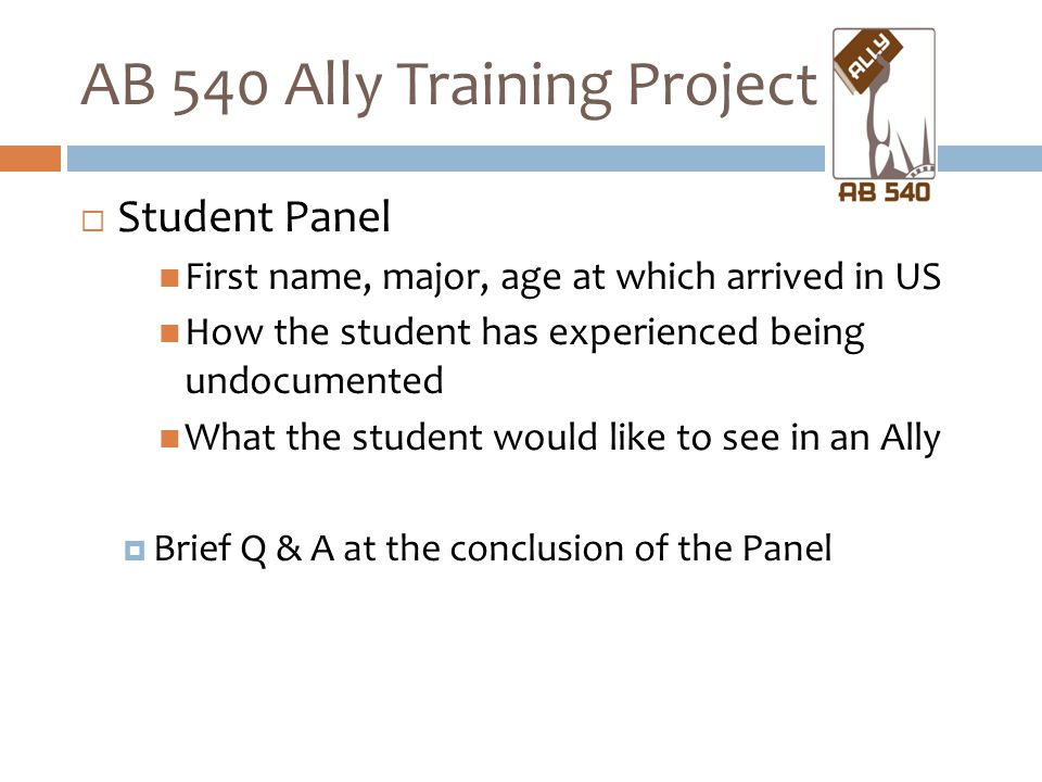 AB 540 Ally Training Project  Student Panel First name, major, age at which arrived in US How the student has experienced being undocumented What the student would like to see in an Ally  Brief Q & A at the conclusion of the Panel