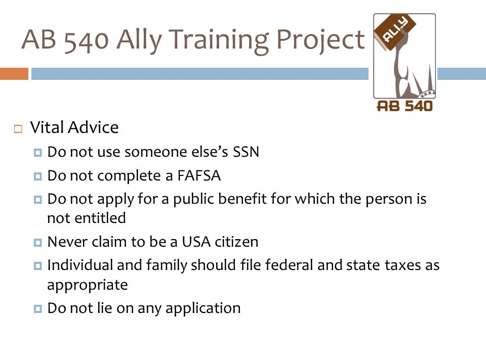  Vital Advice  Do not use someone else's SSN  Do not complete a FAFSA  Do not apply for a public benefit for which the person is not entitled  Never claim to be a USA citizen  Individual and family should file federal and state taxes as appropriate  Do not lie on any application AB 540 Ally Training Project
