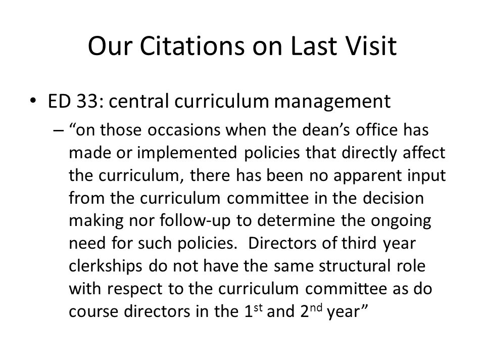 Our Citations on Last Visit ED 33: central curriculum management – on those occasions when the dean's office has made or implemented policies that directly affect the curriculum, there has been no apparent input from the curriculum committee in the decision making nor follow-up to determine the ongoing need for such policies.