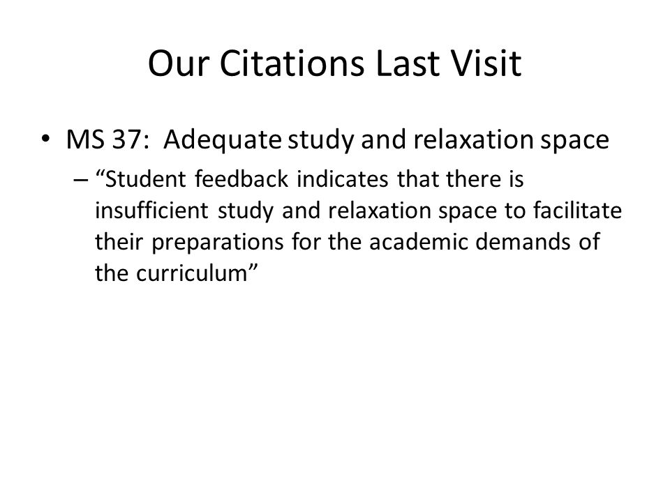 Our Citations Last Visit MS 37: Adequate study and relaxation space – Student feedback indicates that there is insufficient study and relaxation space to facilitate their preparations for the academic demands of the curriculum