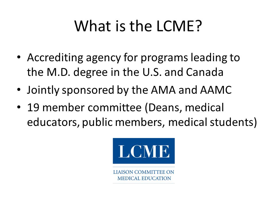 What is the LCME? Accrediting agency for programs leading to the M.D. degree in the U.S. and Canada Jointly sponsored by the AMA and AAMC 19 member co