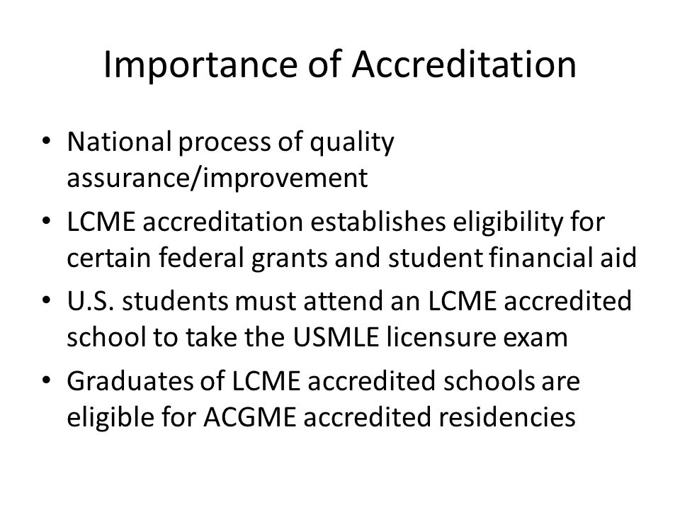Importance of Accreditation National process of quality assurance/improvement LCME accreditation establishes eligibility for certain federal grants an
