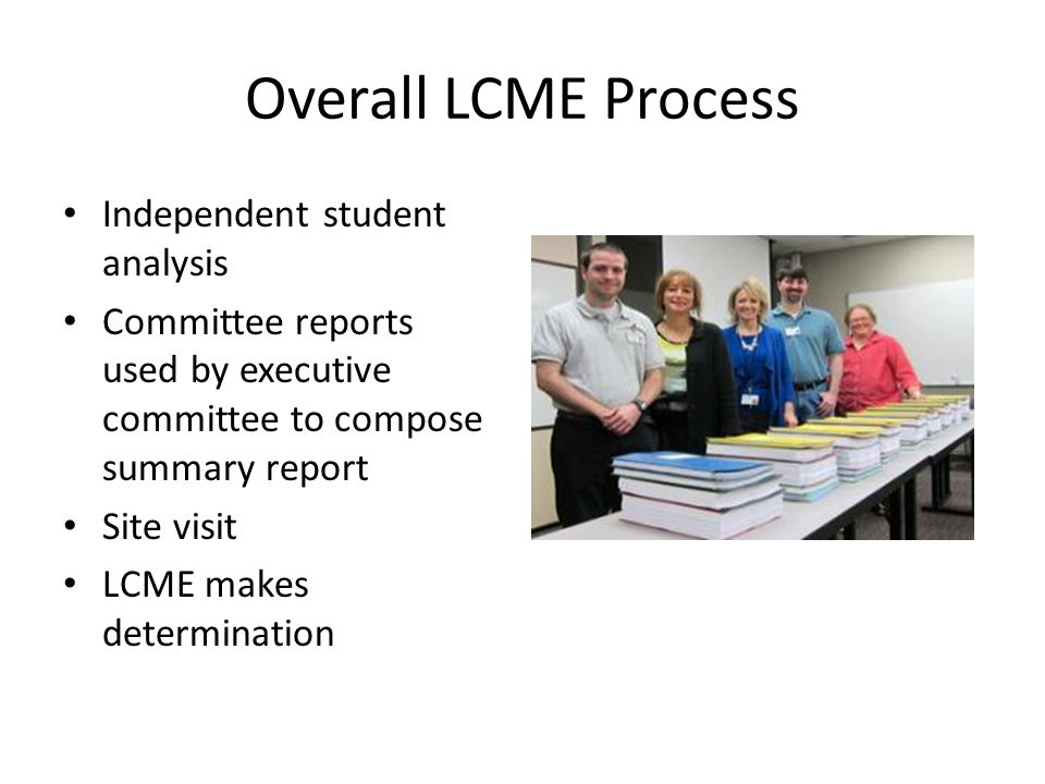 Overall LCME Process Independent student analysis Committee reports used by executive committee to compose summary report Site visit LCME makes determination