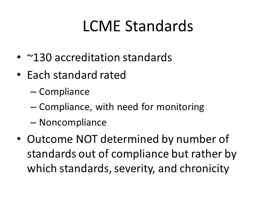 LCME Standards ~130 accreditation standards Each standard rated – Compliance – Compliance, with need for monitoring – Noncompliance Outcome NOT determined by number of standards out of compliance but rather by which standards, severity, and chronicity