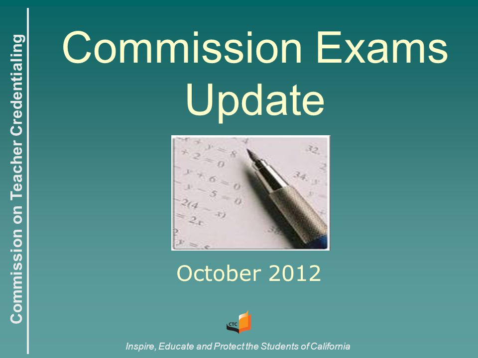 Commission on Teacher Credentialing Inspire, Educate and Protect the Students of California Commission Exams Update October 2012