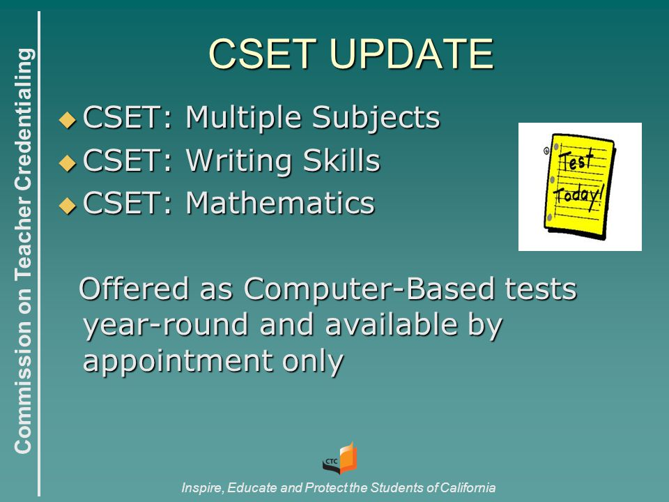 Commission on Teacher Credentialing Inspire, Educate and Protect the Students of California CSET UPDATE  CSET: Multiple Subjects  CSET: Writing Skills  CSET: Mathematics Offered as Computer-Based tests year-round and available by appointment only Offered as Computer-Based tests year-round and available by appointment only