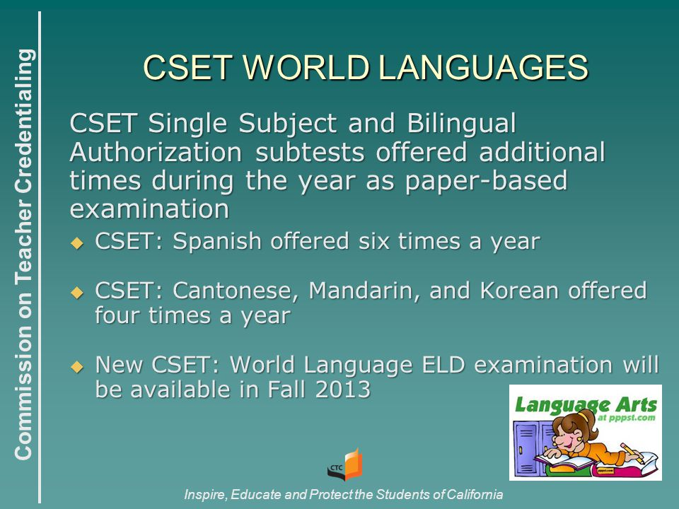 Commission on Teacher Credentialing Inspire, Educate and Protect the Students of California CSET WORLD LANGUAGES CSET WORLD LANGUAGES CSET Single Subject and Bilingual Authorization subtests offered additional times during the year as paper-based examination  CSET: Spanish offered six times a year  CSET: Cantonese, Mandarin, and Korean offered four times a year  New CSET: World Language ELD examination will be available in Fall 2013