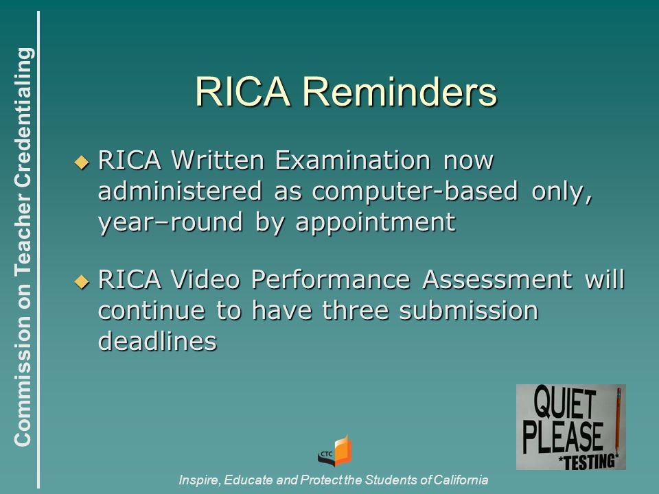 Commission on Teacher Credentialing Inspire, Educate and Protect the Students of California RICA Reminders  RICA Written Examination now administered as computer-based only, year–round by appointment  RICA Video Performance Assessment will continue to have three submission deadlines