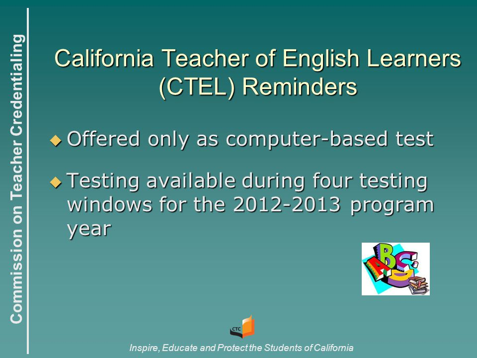 Commission on Teacher Credentialing Inspire, Educate and Protect the Students of California California Teacher of English Learners (CTEL) Reminders  Offered only as computer-based test  Testing available during four testing windows for the 2012-2013 program year